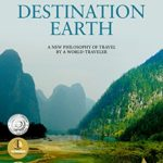 Destination Earth: A New Philosophy of Travel by a World-Traveler (World Travel, Travel Writing, Travel Stories and Photos)